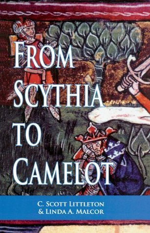 From Scythia to Camelot: A Radical Reassessment of the Legends of King Arthur, the Knights of the Round Table, and the Holy Grail  by  C. Scott Littleton