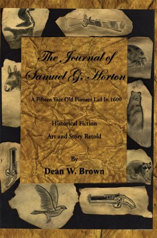 The Journal of Samuel G. Horton: A Fifteen Year Old Pioneer Lad In 1600 Dean W. Brown