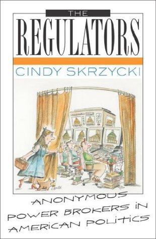 The Regulators: Anonymous Power Brokers in American Politics Cindy Skrzycki