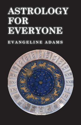 Astrology for Everyone - What It Is and How It Works  by  Evangeline Adams