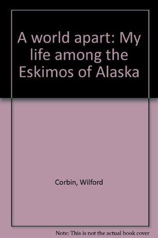 A World Apart : My Life Among the Eskimos of Alaska Wilford Corbin