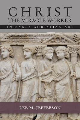 Christ the Miracle Worker in Early Christian Art Lee Jefferson