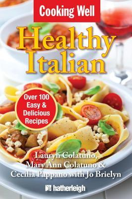 Cooking Well: Healthy Italian: Over 100 Easy & Delicious Recipes Lauryn Colatuno