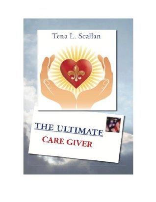 The Ultimate Caregiver  by  Tena L. Scallan