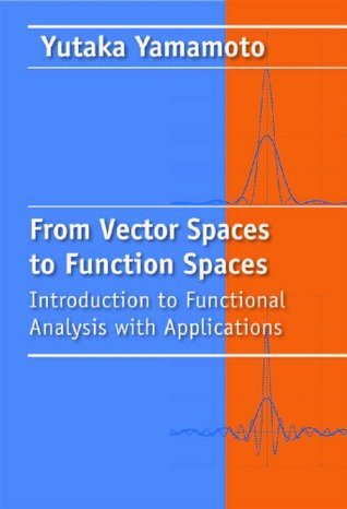 From Vector Spaces to Function Spaces: Introduction to Functional Analysis with Applications  by  Yutaka Yamamoto