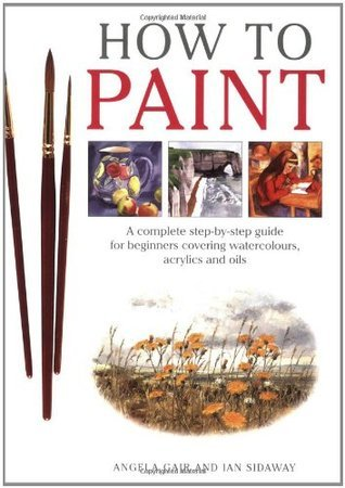 How To Paint: A Complete Step-by-Step Guide for Beginners Covering Watercolors, Acrylics and Oils  by  Angela Gair