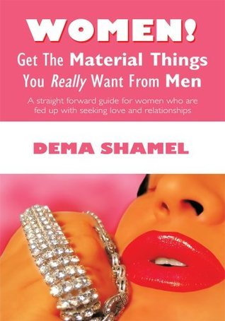 Women! Get  The Material Things You Really Want From Men  by  Dema Shamel