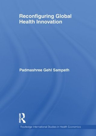 Reconfiguring Global Health Innovation (Routledge International Studies in Health Economics)  by  Padmashree Gehl Sampath