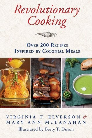 Revolutionary Cooking: Over 200 Recipes Inspired Colonial Meals by Virginia T. Elverson