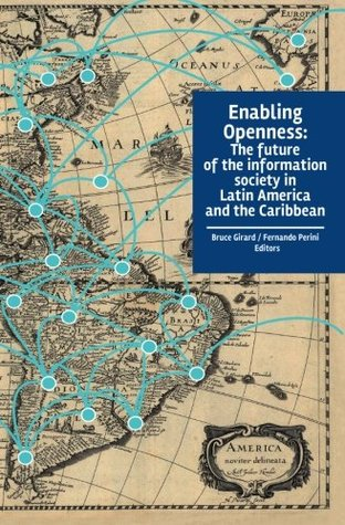 Enabling Openness: The Future of the Information Society in Latin America and the Caribbean  by  Bruce Girard