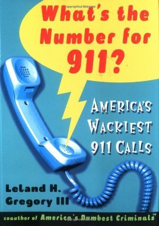 Whats The Number For 911?: Americas Wackiest 911 Calls  by  Leland H. Gregory III