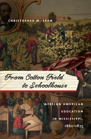 From Cotton Field to Schoolhouse: African American Education in Mississippi, 1862-1875  by  Christopher M. Span