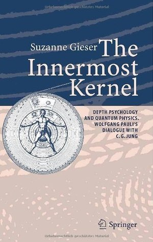 The Innermost Kernel: Depth Psychology and Quantum Physics. Wolfgang Paulis Dialogue with C.G. Jung: Depth Psychology and Quantum Physics - Wolfgang Paulis Dialogue with C.G. Jung  by  Suzanne Gieser