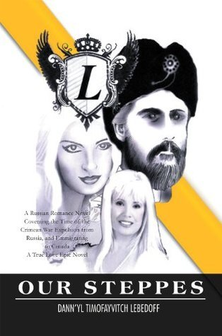 Our Steppes: A Russian Romance Novel Coverring the Time of the Crimean War Expulsion from Russia, and Emmigrating to Canada A True Love Epic Novel  by  Dann'yl Lebedoff