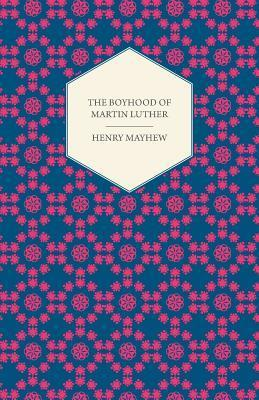 The Boyhood of Martin Luther - A Tale of the Early Life of the Great Reformer Henry Mayhew