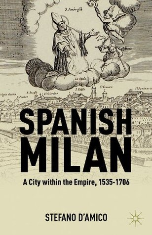 Spanish Milan: A City within the Empire, 1535-1706  by  Stefano dAmico