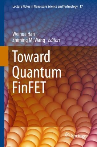 Toward Quantum FinFET (Lecture Notes in Nanoscale Science and Technology)  by  Weihua Han