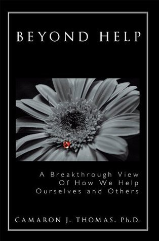 Beyond Help: A Breakthrough View Of How We Help Ourselves and Others Camaron J. Thomas