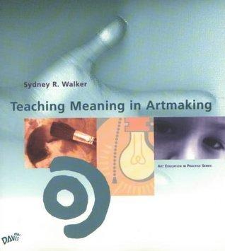 Teaching Meaning in Artmaking  by  Sydney Walker