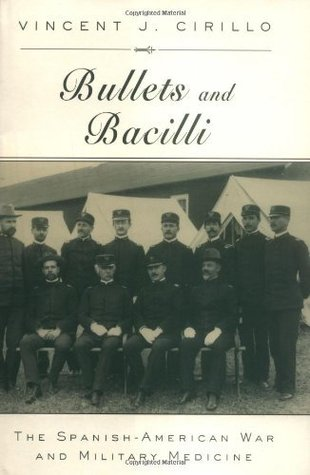 Bullets and Bacilli: The Spanish-American War and Military Medicine  by  Vincent J. Cirillo
