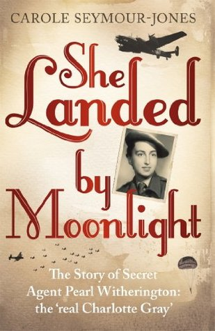 She Landed By Moonlight: The Story of Secret Agent Pearl Witherington: the real Charlotte Gray Carole Seymour-Jones