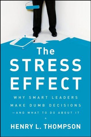 The Stress Effect: Why Smart Leaders Make Dumb Decisions--And What to Do About It  by  Henry L. Thompson