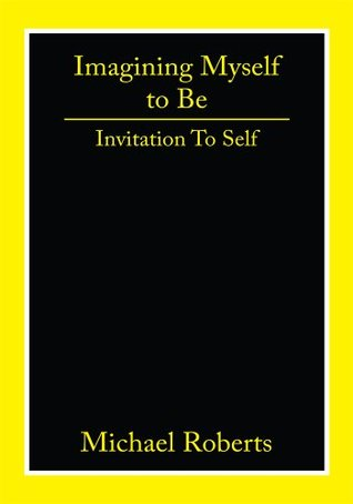 Imagining Myself to Be: Invitation To Self  by  Michael Roberts