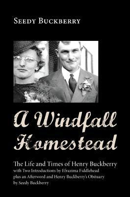 A Windfall Homestead: The Life and Times of Henry Buckberry, with Two Introductions  by  Efrazima Fiddlehead Plus an Afterword and Henry Buckberrys Obituary by Seedy Buckberry by Seedy Buckberry