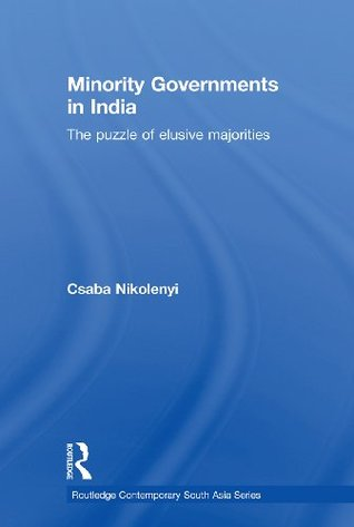 Minority Governments in India: The Puzzle of Elusive Majorities (Routledge Contemporary South Asia Series) Csaba Nikolenyi