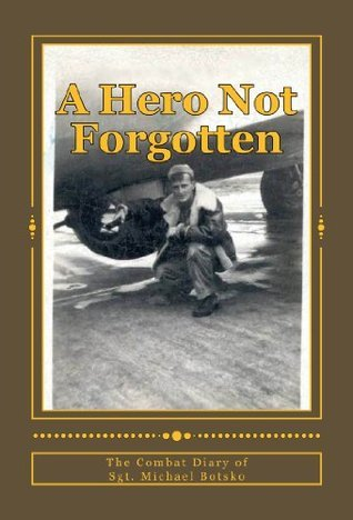 A HERO NOT FORGOTTEN: The Combat Diary Of Sgt. Michael Botsko  by  R.J. Kluba