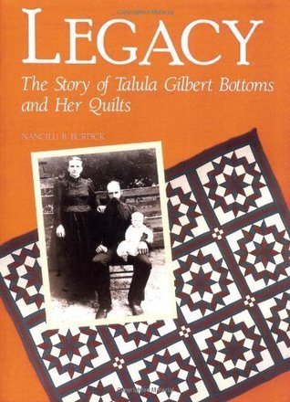Legacy: The Story of Talula Gilbert Bottoms and Her Quilts  by  Nancilu B. Burdick