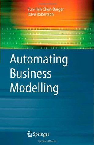 Automating Business Modelling: A Guide to Using Logic to Represent Informal Methods and Support Reasoning (Advanced Information and Knowledge Processing)  by  Yun-Heh Chen-Burger