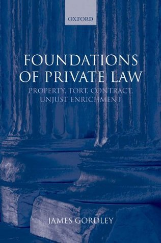 Foundations of Private Law: Property, Tort, Contract, Unjust Enrichment James Gordley