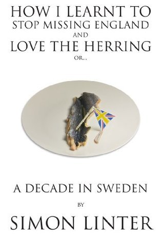 How I Learnt To Stop Missing England And Love The Herring or: A Decade In Sweden  by  Simon Linter