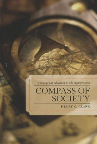 Compass of Society: Commerce and Absolutism in Old-Regime France  by  Henry C. Clark