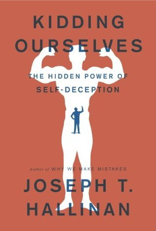 Kidding Ourselves: The Hidden Power of Self-Deception Joseph T. Hallinan