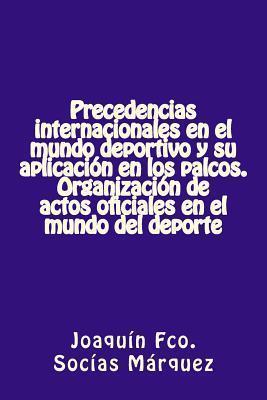 Precedencias Internacionales En El Mundo Deportivo y Su Aplicacion En Los Palcos: Protocolo Para Los Patrocinadores  by  Joaquin Socias Marquez