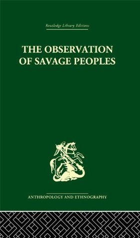 The Observation of Savage Peoples (Routledge Library Editions: Anthropology and Ethnography) Joseph-Marie Degérando