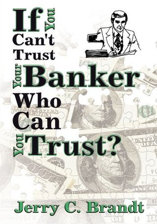 If You Cant Trust Your Banker Who Can You Trust? Jerry C. Brandt