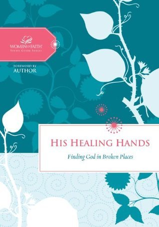 His Healing Hands: Finding God in Broken Places (Women of Faith Study Guide Series)  by  Women of Faith