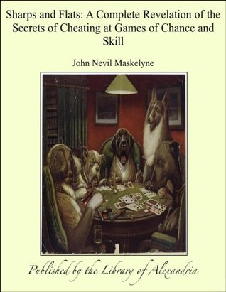 Sharps and Flats: A Complete Revelation of the Secrets of Cheating at Games of Chance and Skill  by  John Nevil Maskelyne
