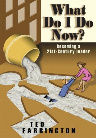 What Do I Do Now?:Becoming a 21st-Century Leader  by  Ted Farrington
