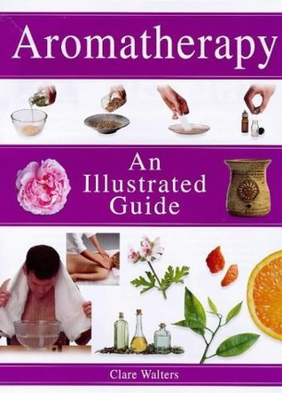 Aromatherapy: An Illustrated Guide Clare Walters