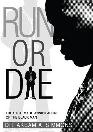 RUN OR DIE: The systematic annihilation of the black man  by  Akeam A. Simmons