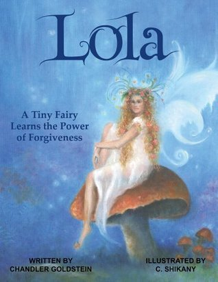 Lola: A Tiny Fairy Learns the Power of Forgiveness  by  Chandler Goldstein