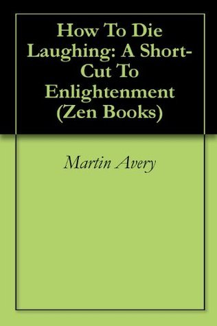 How To Die Laughing: A Short-Cut To Enlightenment (Zen Books Book 1) Martin Avery