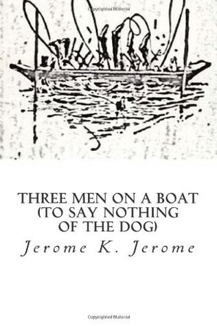 Three Men on a Boat: (To Say Nothing of the Dog) Jerome K. Jerome