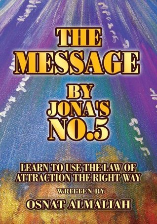 THE MESSAGE BY JONAS NO.5:Learn to Use the Law of Attraction the Right Way  by  Osnat Almaliah