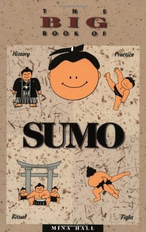 The Big Book of Sumo: History, Practice, Ritual, Fight Mina Hall
