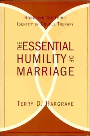 The Essential Humility of Marriage : Honoring the Third Identity in Couple Therapy Terry D. Hargrave